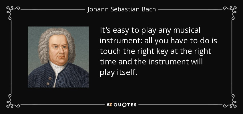 It's easy to play any musical instrument: all you have to do is touch the right key at the right time and the instrument will play itself. - Johann Sebastian Bach