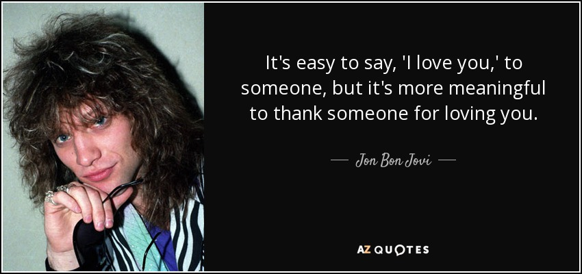 It's easy to say, 'I love you,' to someone, but it's more meaningful to thank someone for loving you. - Jon Bon Jovi