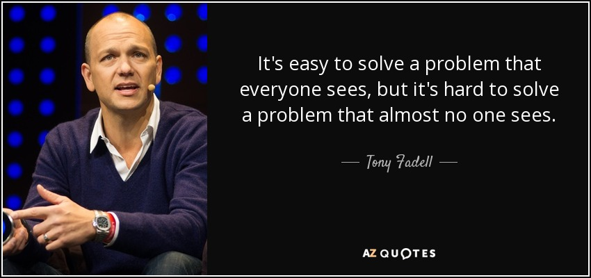 It's easy to solve a problem that everyone sees, but it's hard to solve a problem that almost no one sees. - Tony Fadell