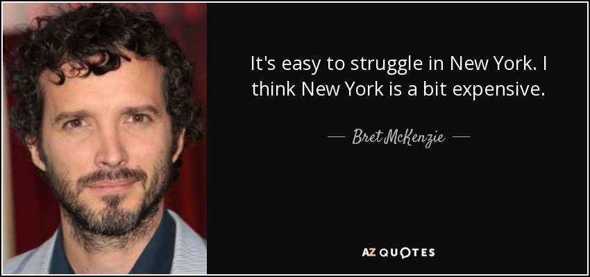 It's easy to struggle in New York. I think New York is a bit expensive. - Bret McKenzie