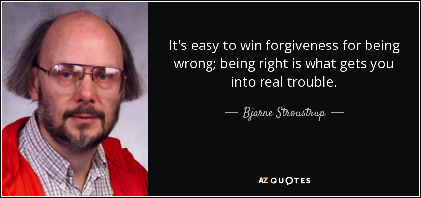 It's easy to win forgiveness for being wrong; being right is what gets you into real trouble. - Bjarne Stroustrup