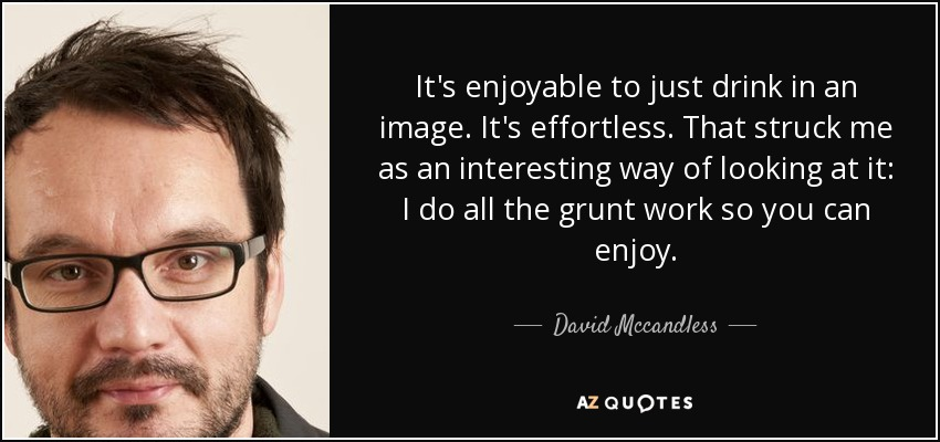 It's enjoyable to just drink in an image. It's effortless. That struck me as an interesting way of looking at it: I do all the grunt work so you can enjoy. - David Mccandless
