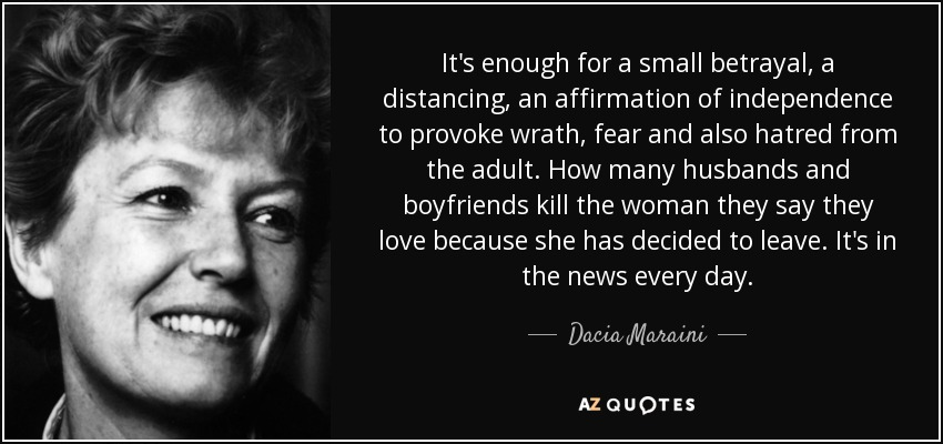 It's enough for a small betrayal, a distancing, an affirmation of independence to provoke wrath, fear and also hatred from the adult. How many husbands and boyfriends kill the woman they say they love because she has decided to leave. It's in the news every day. - Dacia Maraini