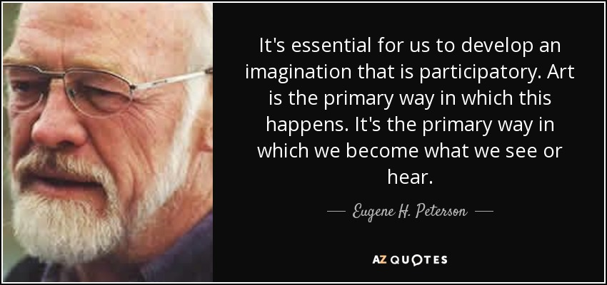 It's essential for us to develop an imagination that is participatory. Art is the primary way in which this happens. It's the primary way in which we become what we see or hear. - Eugene H. Peterson