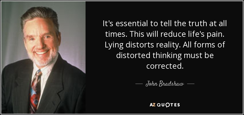 It's essential to tell the truth at all times. This will reduce life's pain. Lying distorts reality. All forms of distorted thinking must be corrected. - John Bradshaw