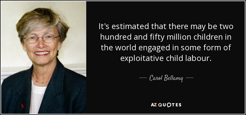 It's estimated that there may be two hundred and fifty million children in the world engaged in some form of exploitative child labour. - Carol Bellamy