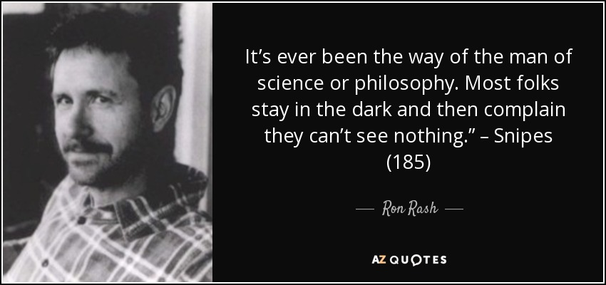"It's ever been the way of the man of science or philosophy. Most folks stay in the dark and then complain they can't see nothing."" – Snipes (185) - Ron Rash"