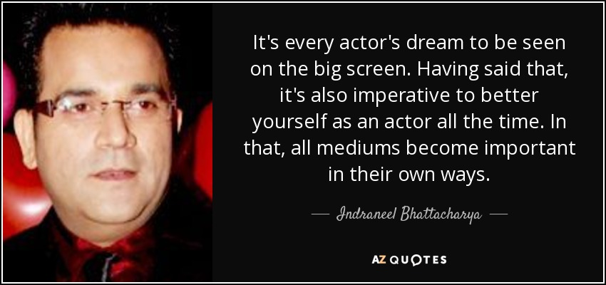 It's every actor's dream to be seen on the big screen. Having said that, it's also imperative to better yourself as an actor all the time. In that, all mediums become important in their own ways. - Indraneel Bhattacharya