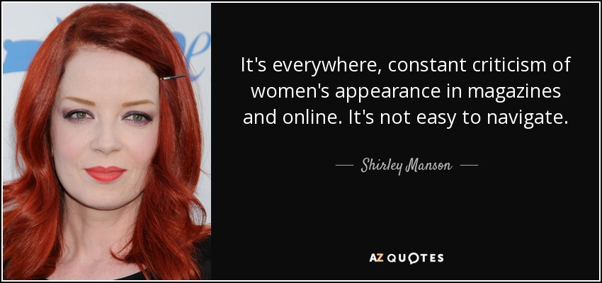 It's everywhere, constant criticism of women's appearance in magazines and online. It's not easy to navigate. - Shirley Manson