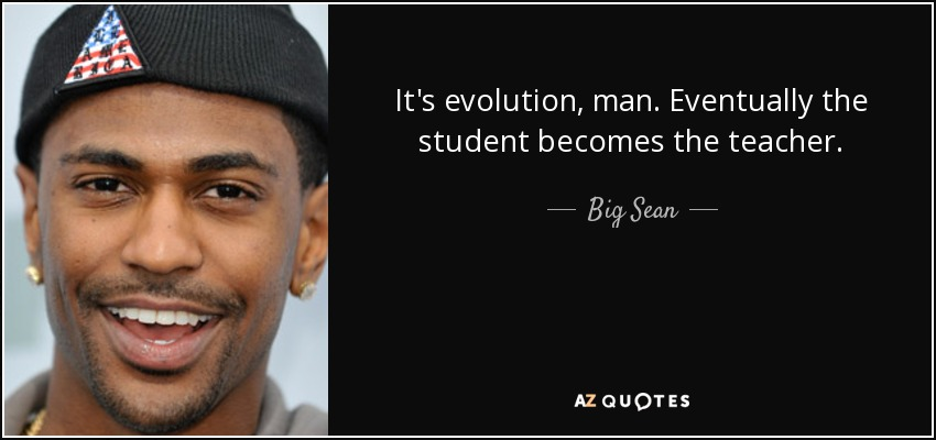 Big Sean Quote Its Evolution Man Eventually The Student Becomes