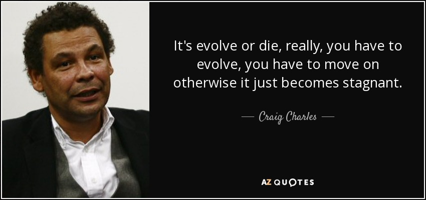 It's evolve or die, really, you have to evolve, you have to move on otherwise it just becomes stagnant. - Craig Charles