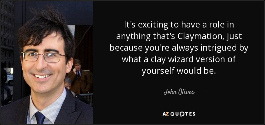 It's exciting to have a role in anything that's Claymation, just because you're always intrigued by what a clay wizard version of yourself would be. - John Oliver