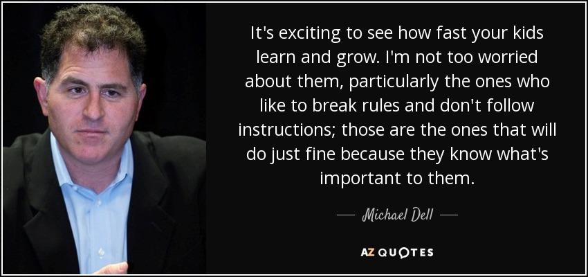 It's exciting to see how fast your kids learn and grow. I'm not too worried about them, particularly the ones who like to break rules and don't follow instructions; those are the ones that will do just fine because they know what's important to them. - Michael Dell