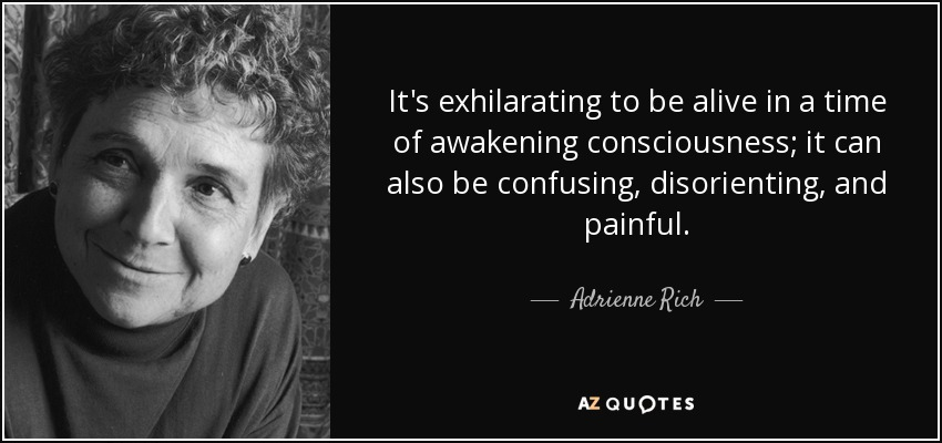 It's exhilarating to be alive in a time of awakening consciousness; it can also be confusing, disorienting, and painful. - Adrienne Rich