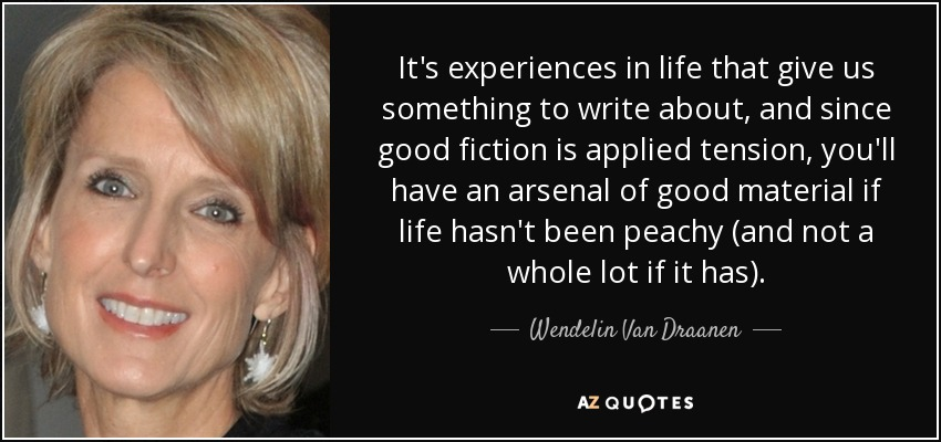It's experiences in life that give us something to write about, and since good fiction is applied tension, you'll have an arsenal of good material if life hasn't been peachy (and not a whole lot if it has). - Wendelin Van Draanen