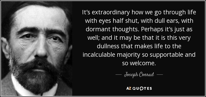 It's extraordinary how we go through life with eyes half shut, with dull ears, with dormant thoughts. Perhaps it's just as well; and it may be that it is this very dullness that makes life to the incalculable majority so supportable and so welcome. - Joseph Conrad