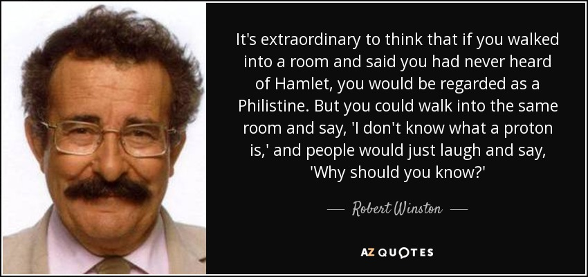It's extraordinary to think that if you walked into a room and said you had never heard of Hamlet, you would be regarded as a Philistine. But you could walk into the same room and say, 'I don't know what a proton is,' and people would just laugh and say, 'Why should you know?' - Robert Winston