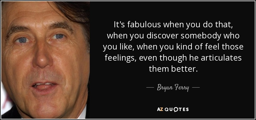 It's fabulous when you do that, when you discover somebody who you like, when you kind of feel those feelings, even though he articulates them better. - Bryan Ferry