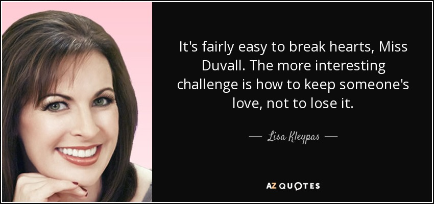 It's fairly easy to break hearts, Miss Duvall. The more interesting challenge is how to keep someone's love, not to lose it. - Lisa Kleypas