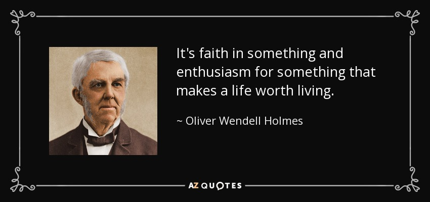 It's faith in something and enthusiasm for something that makes a life worth living. - Oliver Wendell Holmes Sr.