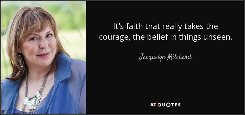 It's faith that really takes the courage, the belief in things unseen. - Jacquelyn Mitchard