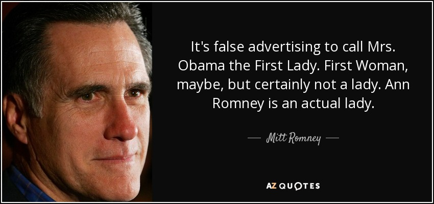 It's false advertising to call Mrs. Obama the First Lady. First Woman, maybe, but certainly not a lady. Ann Romney is an actual lady. - Mitt Romney