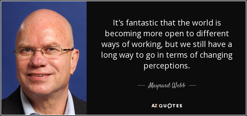 It's fantastic that the world is becoming more open to different ways of working, but we still have a long way to go in terms of changing perceptions. - Maynard Webb