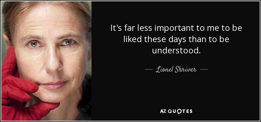 It's far less important to me to be liked these days than to be understood. - Lionel Shriver
