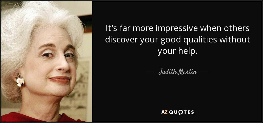 It's far more impressive when others discover your good qualities without your help. - Judith Martin