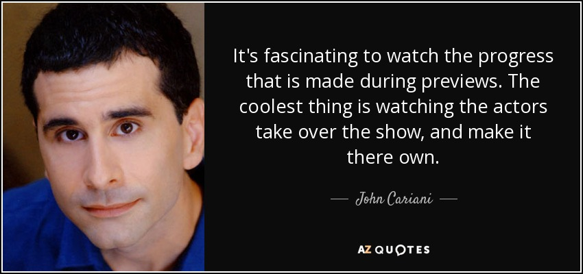 It's fascinating to watch the progress that is made during previews. The coolest thing is watching the actors take over the show, and make it there own. - John Cariani