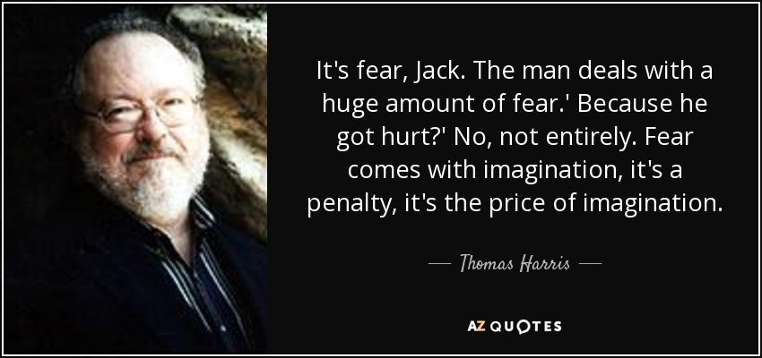 It's fear, Jack. The man deals with a huge amount of fear.' Because he got hurt?' No, not entirely. Fear comes with imagination, it's a penalty, it's the price of imagination. - Thomas Harris