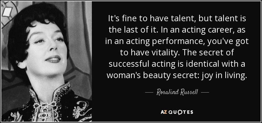It's fine to have talent, but talent is the last of it. In an acting career, as in an acting performance, you've got to have vitality. The secret of successful acting is identical with a woman's beauty secret: joy in living. - Rosalind Russell