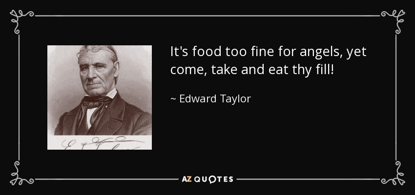 It's food too fine for angels, yet come, take and eat thy fill! - Edward Taylor