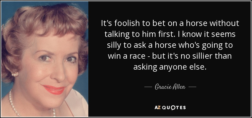 It's foolish to bet on a horse without talking to him first. I know it seems silly to ask a horse who's going to win a race - but it's no sillier than asking anyone else. - Gracie Allen