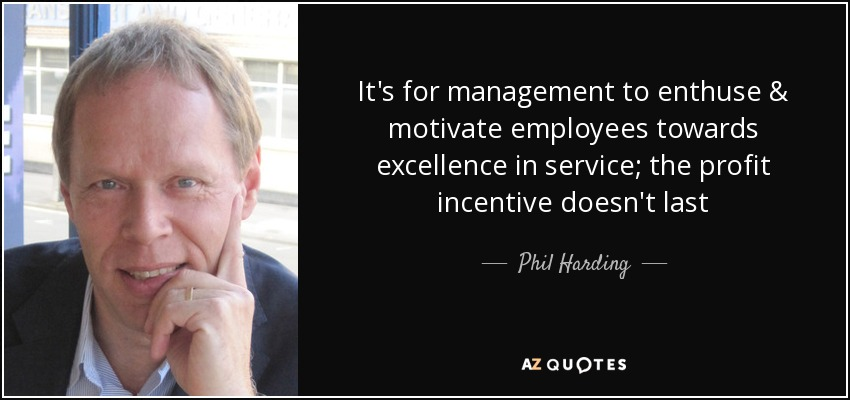 It's for management to enthuse & motivate employees towards excellence in service; the profit incentive doesn't last - Phil Harding
