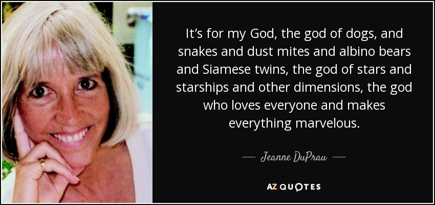 It's for my God, the god of dogs, and snakes and dust mites and albino bears and Siamese twins, the god of stars and starships and other dimensions, the god who loves everyone and makes everything marvelous. - Jeanne DuPrau