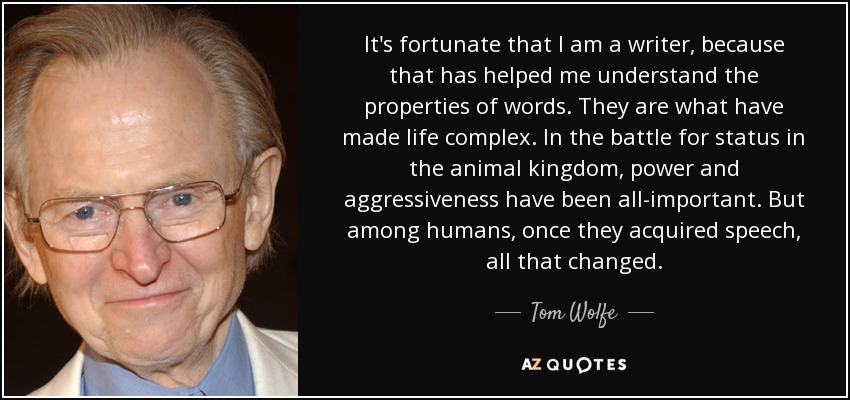 It's fortunate that I am a writer, because that has helped me understand the properties of words. They are what have made life complex. In the battle for status in the animal kingdom, power and aggressiveness have been all-important. But among humans, once they acquired speech, all that changed. - Tom Wolfe