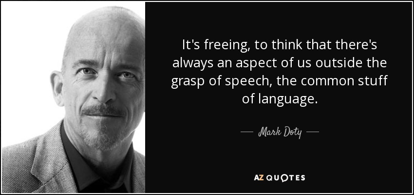 It's freeing, to think that there's always an aspect of us outside the grasp of speech, the common stuff of language. - Mark Doty