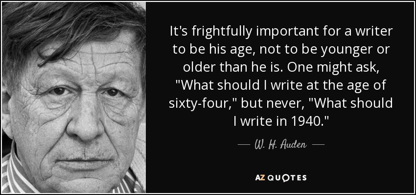 It's frightfully important for a writer to be his age, not to be younger or older than he is. One might ask,