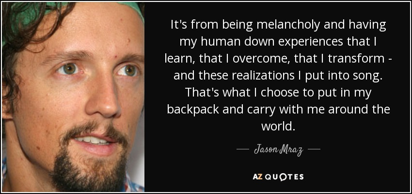 It's from being melancholy and having my human down experiences that I learn, that I overcome, that I transform - and these realizations I put into song. That's what I choose to put in my backpack and carry with me around the world. - Jason Mraz