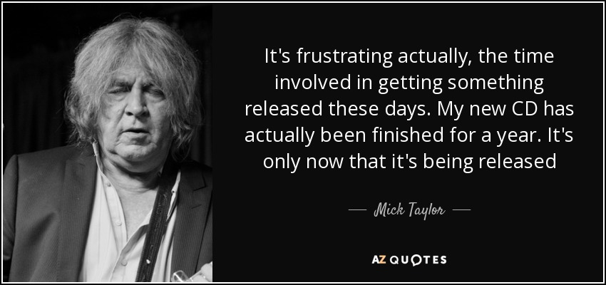 It's frustrating actually, the time involved in getting something released these days. My new CD has actually been finished for a year. It's only now that it's being released - Mick Taylor