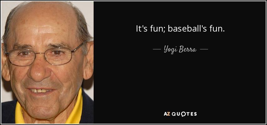 It's fun; baseball's fun. - Yogi Berra