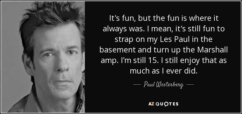 It's fun, but the fun is where it always was. I mean, it's still fun to strap on my Les Paul in the basement and turn up the Marshall amp. I'm still 15. I still enjoy that as much as I ever did. - Paul Westerberg