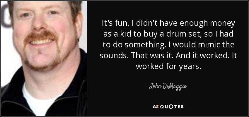 It's fun, I didn't have enough money as a kid to buy a drum set, so I had to do something. I would mimic the sounds. That was it. And it worked. It worked for years. - John DiMaggio