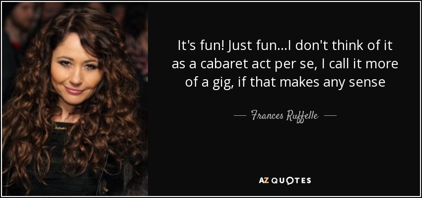 It's fun! Just fun...I don't think of it as a cabaret act per se, I call it more of a gig, if that makes any sense - Frances Ruffelle
