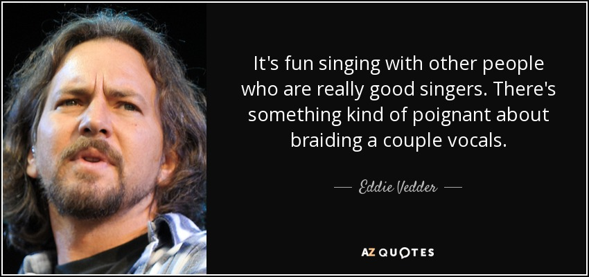 It's fun singing with other people who are really good singers. There's something kind of poignant about braiding a couple vocals. - Eddie Vedder