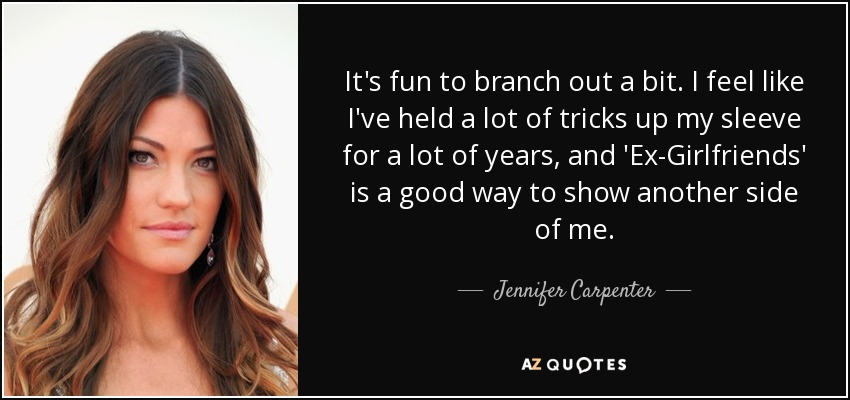 It's fun to branch out a bit. I feel like I've held a lot of tricks up my sleeve for a lot of years, and 'Ex-Girlfriends' is a good way to show another side of me. - Jennifer Carpenter