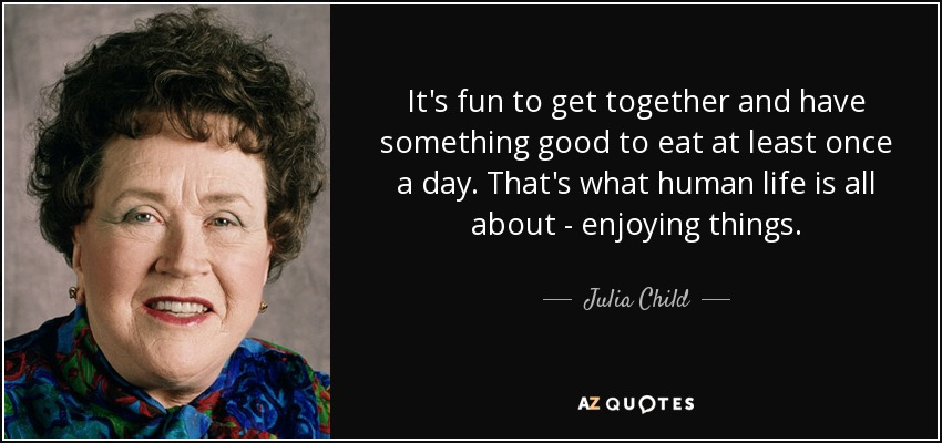It's fun to get together and have something good to eat at least once a day. That's what human life is all about - enjoying things. - Julia Child