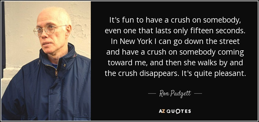 It's fun to have a crush on somebody, even one that lasts only fifteen seconds. In New York I can go down the street and have a crush on somebody coming toward me, and then she walks by and the crush disappears. It's quite pleasant. - Ron Padgett