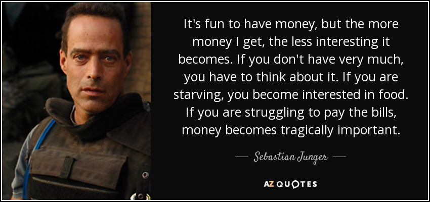 It's fun to have money, but the more money I get, the less interesting it becomes. If you don't have very much, you have to think about it. If you are starving, you become interested in food. If you are struggling to pay the bills, money becomes tragically important. - Sebastian Junger